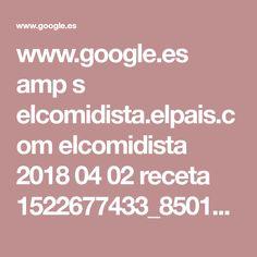 www.google.es amp s elcomidista.elpais.com elcomidista 2018 04 02 receta 1522677433_850106.amp.html