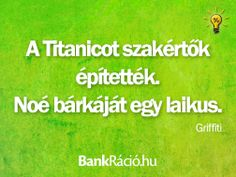 A Titanicot szakértők építették. Noé bárkáját egy laikus. - Graffiti, www.bankracio.hu idézet