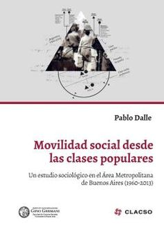 Movilidad social desde las clases populares  Un estudio sociológico en el Área Metropolitana de Buenos Aires (1960-2013)  Pablo Dalle. [Autor]