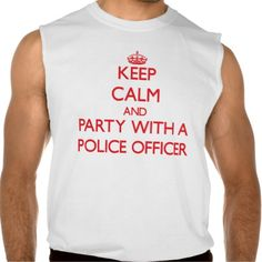 Keep Calm and Party With a Police Officer Sleeveless T Shirt, Hoodie Sweatshirt
