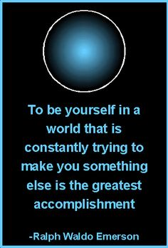 To be yourself in a world that is constantly trying to make you something else is the greatest accomplishment. - Ralph Waldo Emerson. - Famous inspirational quotes.