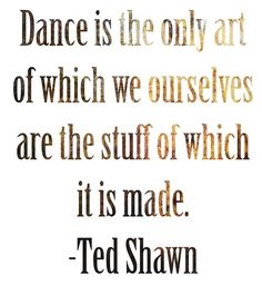 Dance is the only art of which we ourselves are the stuff of which it is made. #dancequotes #quotes #tedshawn