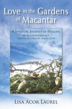Love in the Gardens of Macantar: A Spiritual Journey of Healing from Codependency and Relationship Addiction (Paperback)