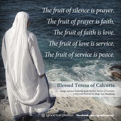 Mother Teresa used to distribute small cards with these words printed on them. The fruit of SILENCE is prayer. The fruit of prayer is faith. The fruit of faith is LOVE. The fruit of love is service. The fruit of service is Peace.