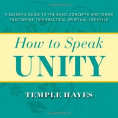 How to Speak Unity: A Seeker's Guide to the Basic Concepts and Terms that Define this Practical Spiritual Lifestyle