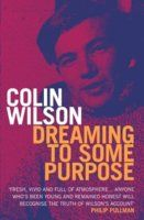 Dreaming to Some Purpose: The Autobiography of Colin Wilson by Colin Wilson.