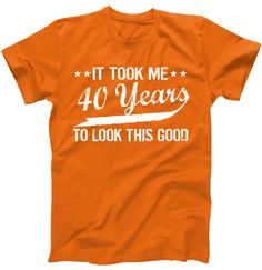 37592965 Funny 40th Birthday: It Took Me 40 Years To Look This Good T-Shirt