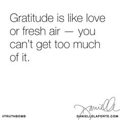 Gratitude is like love or fresh air — you can't get too much of it. Subscribe: DanielleLaPorte.com #Truthbomb #Words#Quotes