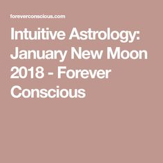 Intuitive Astrology: January New Moon 2018 - Forever Conscious