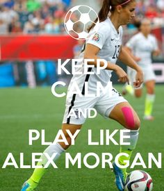 Play hard if you love soccer, like Alex Morgan