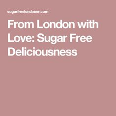 From London with Love: Sugar Free Deliciousness
