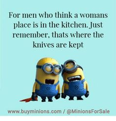 For men who think a womans  place is in the kitchen. Just  remember, thats where the  knives are kept  www.buyminions.com / @MinionsForSale from Facebook tagged as Com Meme