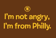 I'm not angry, I'm from Philly.