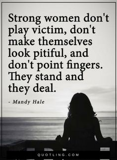 Women Quotes Strong women don't play victim, don't make themselves look pitiful, and don't point fingers. They stand and they deal.