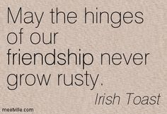 Irish Toast -  May the hinges of our friendship never grow rusty.