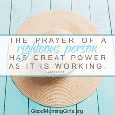 The prayer of a righteous person has great power as it is working. James 5:16