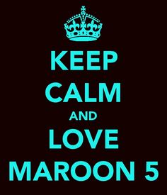 I LOVE MAROON 5!!!!! If you don't even like them a little bit... Please, get off my page... NOW!