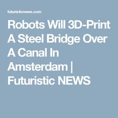 Robots Will 3D-Print A Steel Bridge Over A Canal In Amsterdam | Futuristic NEWS