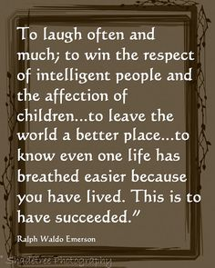 """To laugh often and much; to win the respect of intelligent people and the affection of children... to leave the world a better place... to know even one life has breathed easier because you have lived.  This is to have succeeded.""  ~Ralph Waldo Emerson"