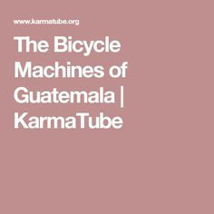 The Bicycle Machines of Guatemala | KarmaTube