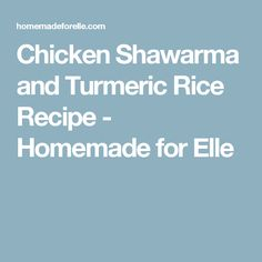 Chicken Shawarma and Turmeric Rice Recipe - Homemade for Elle