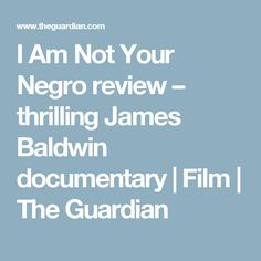 I Am Not Your Negro review – thrilling James Baldwin documentary | Film | The Guardian