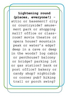 Attic. City. Amusement park. Classroom. Opera house. Water's edge. Deep in the woods. Log cabin. Balcony. Um, neither? Post office. Bakery. Corner pub. Porch swing.