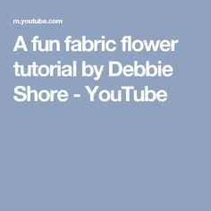 A fun fabric flower tutorial by Debbie Shore - YouTube