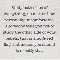 Study both sides of everything, no matter how personally uncomfortable. If someone tells you not to study the other side of your beliefs, that is a huge red flag that means you should do exactly that.
