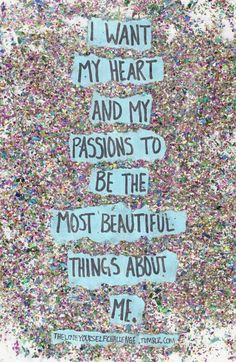 I want my heart and my passions to be the most beautiful things about me.