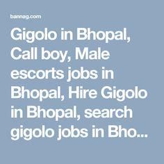 Gigolo in Bhopal, Call boy, Male escorts jobs in Bhopal, Hire Gigolo in Bhopal, search gigolo jobs in Bhopal, call boy in Bhopal, Male escorts in Bhopal, hire gay escorts in Bhopal for sex, Male to male sex service in Bhopal, and find call boy jobs in Bhopal. Post ads for gigolo service on bannag Bhopal page. http://bannag.com/ads/20/madhya-pradesh/1471/bhopal/11/friendship/88/gigolo