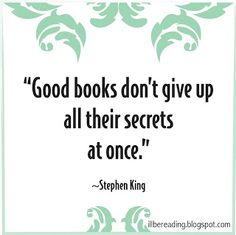 Good books don't give up all their secrets at once - Stephen King  book quote, reading, blog, blogger, secrets