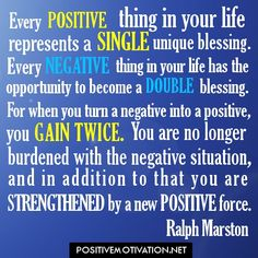 Every positive thing in your life....
