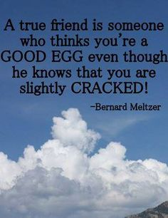 A true friend is someone who thinks you're a good egg even though he knows that you are slightly cracked!