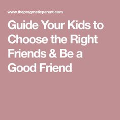 Guide Your Kids to Choose the Right Friends & Be a Good Friend