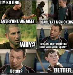 The Walking Dead(If you have seen Snicker's Commercials, you will appreciate this)