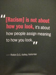 Racism is not about how you look, it's about how people assign meaning to how you look. - Robin D.G. Kelley. The Race Exhibit, National Museum of Natural History, Washington DC.