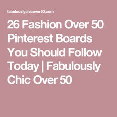 26 Fashion Over 50 Pinterest Boards You Should Follow Today | Fabulously Chic Over 50                                                                                                                                                                                 More
