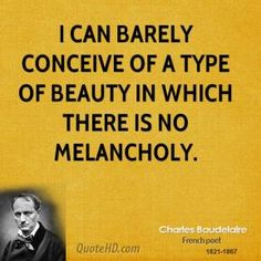 There is no beauty without melancholy.