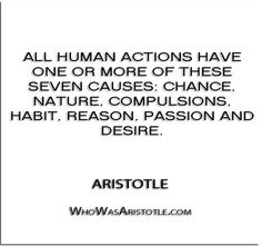 ''All human actions have one or more of these seven causes- chance, nature, compulsions, habit, reason, passion and desire.'' - Aristotle   http://whowasaristotle.com/?p=432