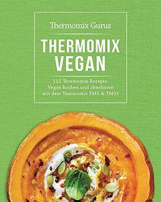 Thermomix Vegan: 111 Thermomix Rezepte. Vegan kochen und abnehmen mit dem Thermomix TM5 und TM31 (Thermomix Kochbücher 2)