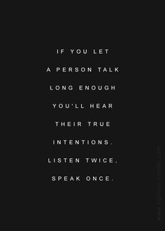 Listen twice. Speak once. Good advice. I know someone that does this.