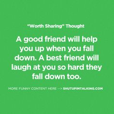 A good friend will help you up when you fall down. A best friend will laugh at you so hard they fall down too.