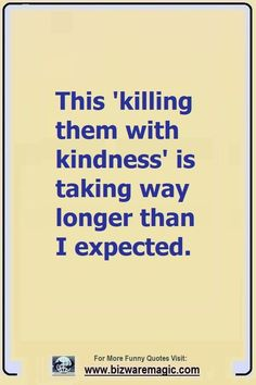 Top 14 Funny Quotes From Bizwaremagic - This 'killing them with kindness' is taking way longer than I expected. Click The Pin For More - Top 14, Haha Funny, Funny Memes, Hilarious Jokes, Funny Videos, Funny Stuff, Dump A Day, Best Quotes, Daily Quotes