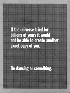 If the universe tried for billions of years, it would not be able to create another exact copy of you. Go dancing or something. -Zelda Fitzgerald