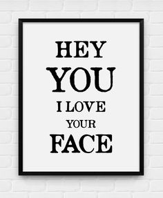Hey You I Love Your Face Printable Poster by BlackAndWhitePosters, $5.00