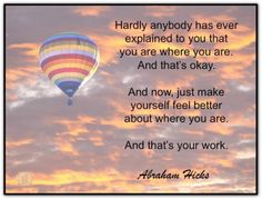 Hardly anybody has ever explained to you that you are where you are. And that's okay. And now, just make yourself feel better about where you are. And that's your work. Abraham-Hicks Quotes (AHQ2668) #myworkis