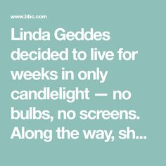 Linda Geddes decided to live for weeks in only candlelight — no bulbs, no screens. Along the way, she discovered simple things that everyone can try to sleep and feel better.