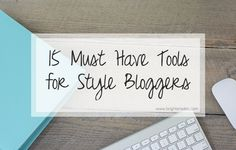 15 Must Have Tools for Style Bloggers  - build a better blog and make money blogging