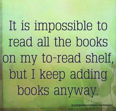 This is the truth. I have about a 1000 plus books that I have still to read and yet......I will buy more and more....